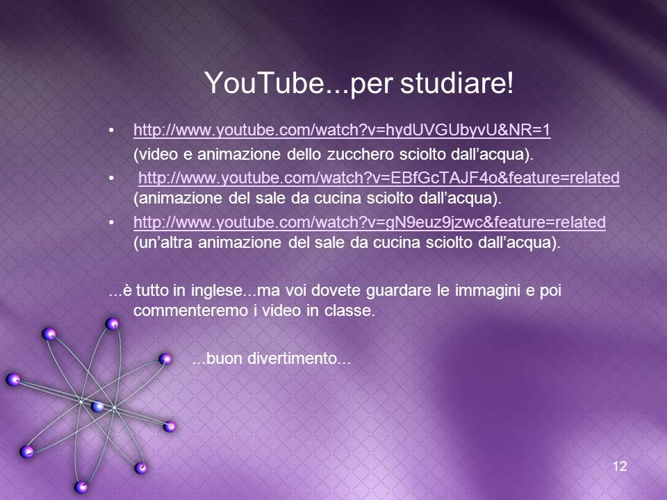 YouTube...per studiare! http://www.youtube.com/watch v=hydUVGUbyvU&NR=1. (video e animazione dello zucchero sciolto dall'acqua).