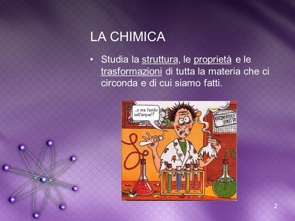 LA CHIMICA Studia la struttura, le proprietà e le trasformazioni di tutta la materia che ci circonda e di cui siamo fatti.