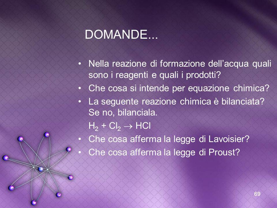 DOMANDE... Nella reazione di formazione dell'acqua quali sono i reagenti e quali i prodotti Che cosa si intende per equazione chimica