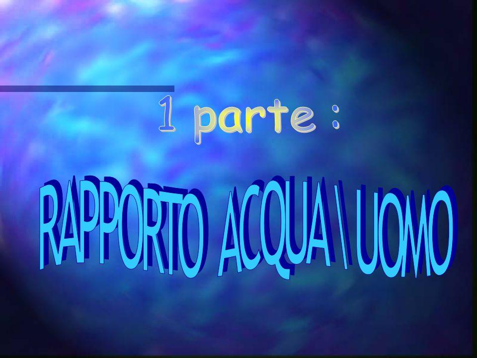 1 parte : RAPPORTO ACQUA \ UOMO