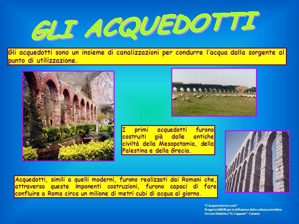 GLI ACQUEDOTTI Gli acquedotti sono un insieme di canalizzazioni per condurre l'acqua dalla sorgente al punto di utilizzazione.