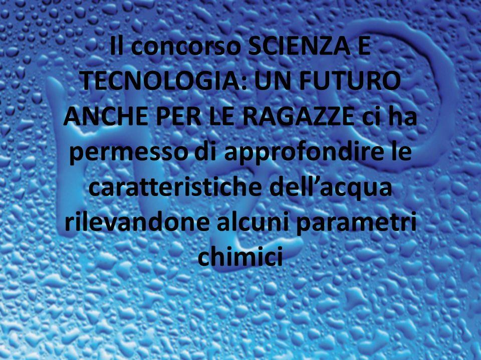 Il concorso SCIENZA E TECNOLOGIA: UN FUTURO ANCHE PER LE RAGAZZE ci ha permesso di approfondire le caratteristiche dell'acqua rilevandone alcuni parametri chimici