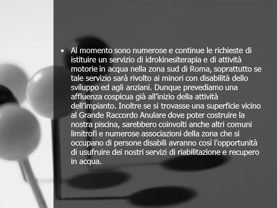Al momento sono numerose e continue le richieste di istituire un servizio di idrokinesiterapia e di attività motorie in acqua nella zona sud di Roma, soprattutto se tale servizio sarà rivolto ai minori con disabilità dello sviluppo ed agli anziani.