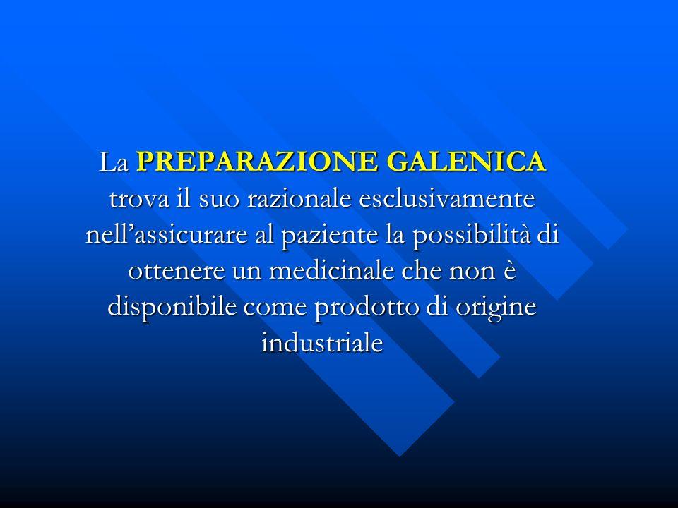 La PREPARAZIONE GALENICA trova il suo razionale esclusivamente nell'assicurare al paziente la possibilità di ottenere un medicinale che non è disponibile come prodotto di origine industriale