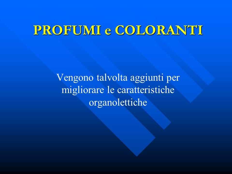 PROFUMI e COLORANTI Vengono talvolta aggiunti per migliorare le caratteristiche organolettiche
