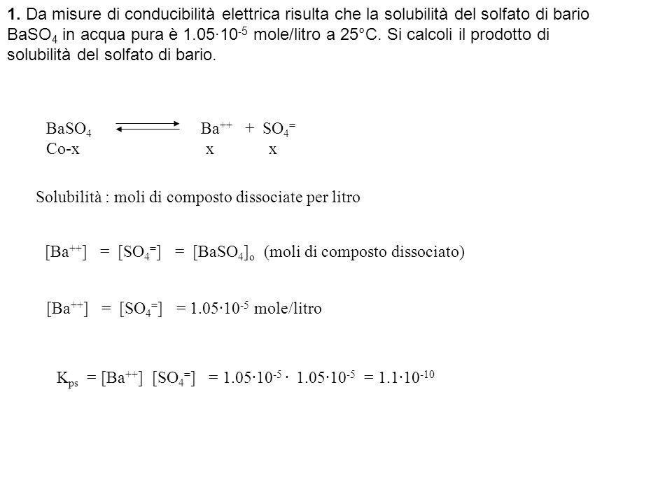 1. Da misure di conducibilità elettrica risulta che la solubilità del solfato di bario BaSO4 in acqua pura è 1.05·10-5 mole/litro a 25°C. Si calcoli il prodotto di solubilità del solfato di bario.