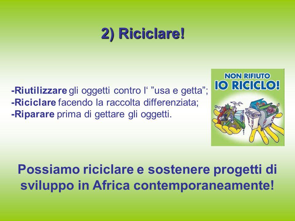 2) Riciclare! -Riutilizzare gli oggetti contro l' usa e getta ; -Riciclare facendo la raccolta differenziata;