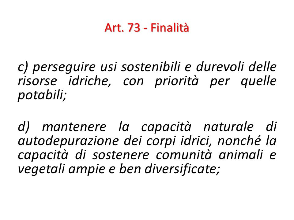 Art. 73 - Finalità c) perseguire usi sostenibili e durevoli delle risorse idriche, con priorità per quelle potabili;