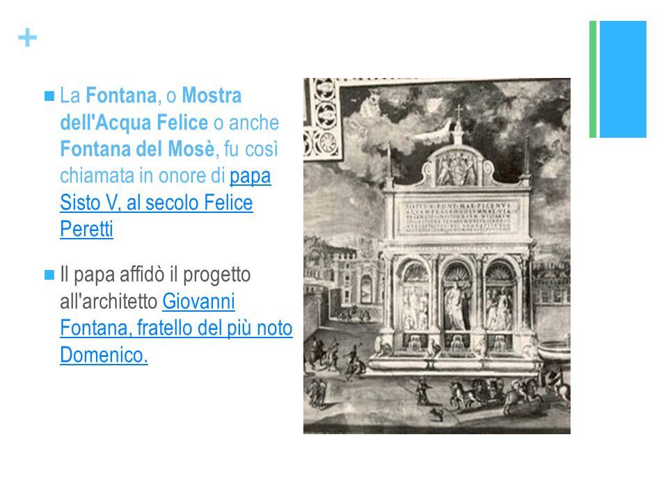 La Fontana, o Mostra dell Acqua Felice o anche Fontana del Mosè, fu così chiamata in onore di papa Sisto V, al secolo Felice Peretti