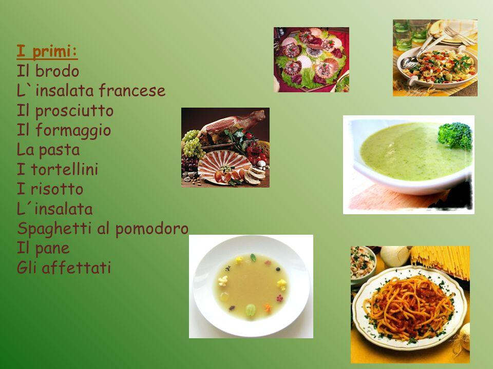 I primi: Il brodo L`insalata francese Il prosciutto Il formaggio La pasta I tortellini I risotto L´insalata Spaghetti al pomodoro Il pane Gli affettati