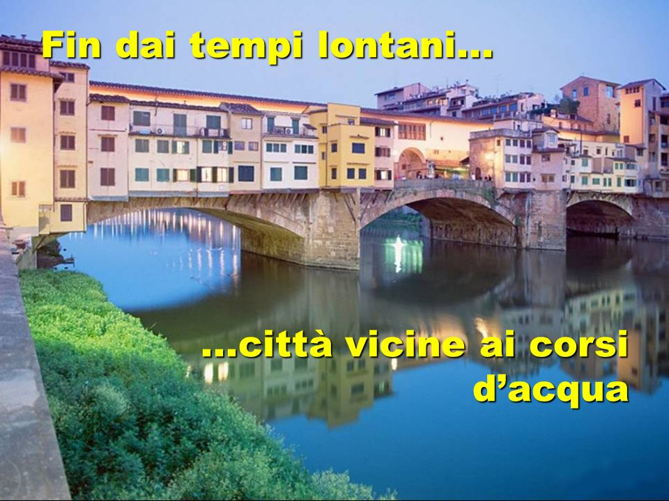 Fin dai tempi lontani... ...città vicine ai corsi d'acqua
