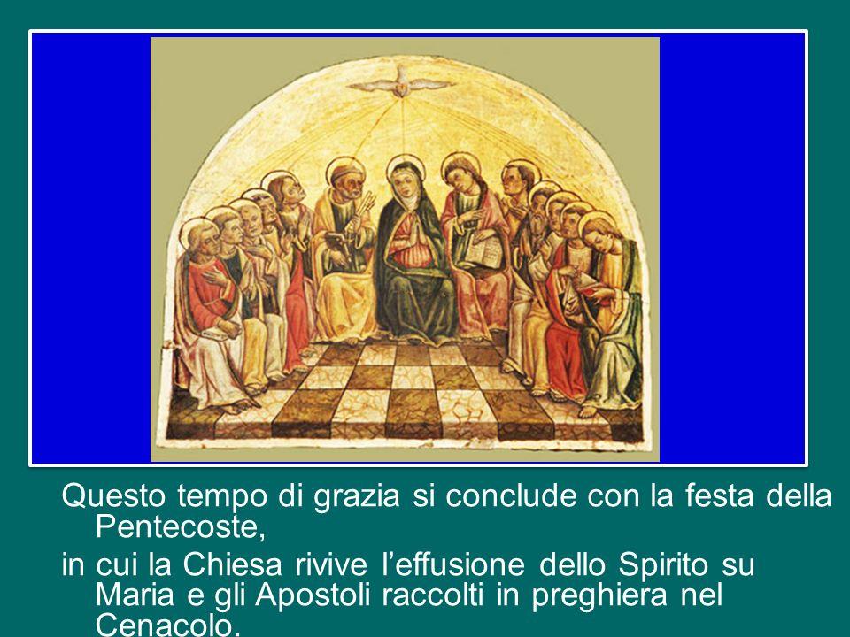 Questo tempo di grazia si conclude con la festa della Pentecoste, in cui la Chiesa rivive l'effusione dello Spirito su Maria e gli Apostoli raccolti in preghiera nel Cenacolo.