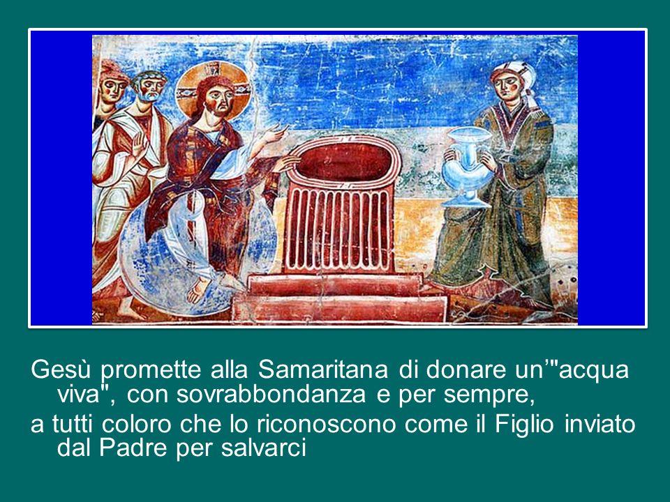 Gesù promette alla Samaritana di donare un' acqua viva , con sovrabbondanza e per sempre, a tutti coloro che lo riconoscono come il Figlio inviato dal Padre per salvarci