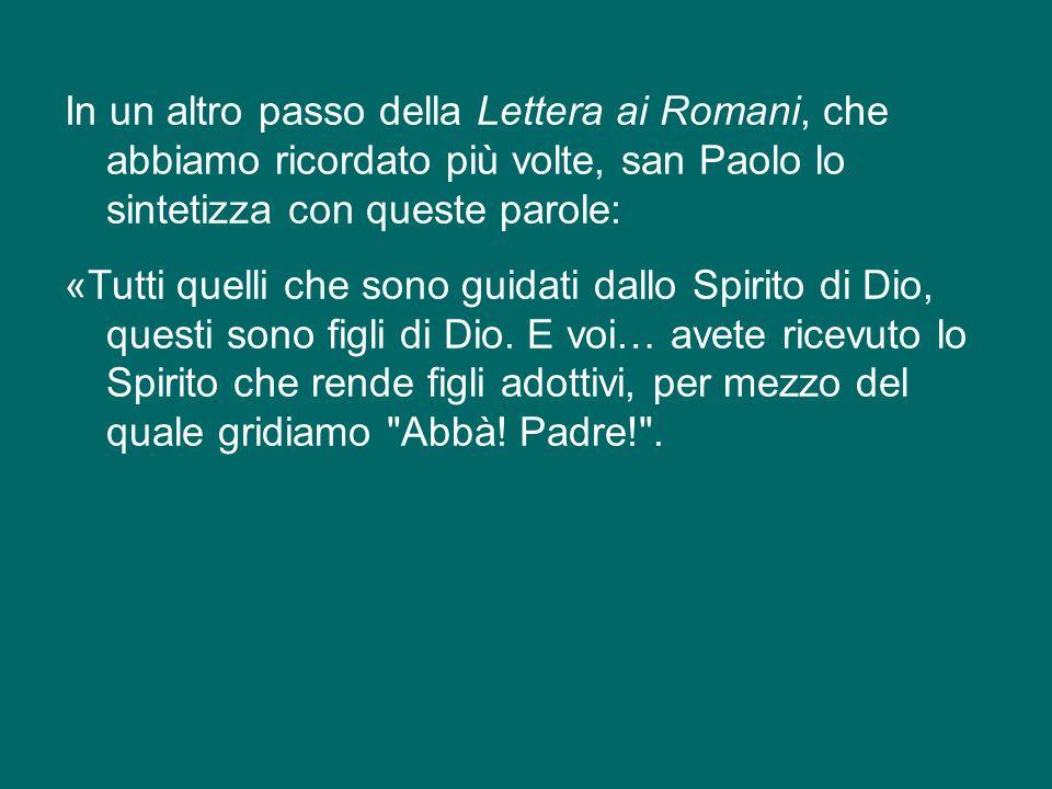 In un altro passo della Lettera ai Romani, che abbiamo ricordato più volte, san Paolo lo sintetizza con queste parole: «Tutti quelli che sono guidati dallo Spirito di Dio, questi sono figli di Dio.