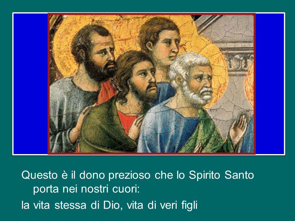 Questo è il dono prezioso che lo Spirito Santo porta nei nostri cuori: la vita stessa di Dio, vita di veri figli