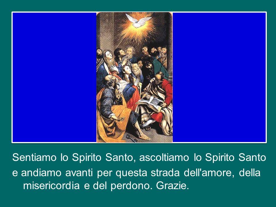 Sentiamo lo Spirito Santo, ascoltiamo lo Spirito Santo e andiamo avanti per questa strada dell amore, della misericordia e del perdono.
