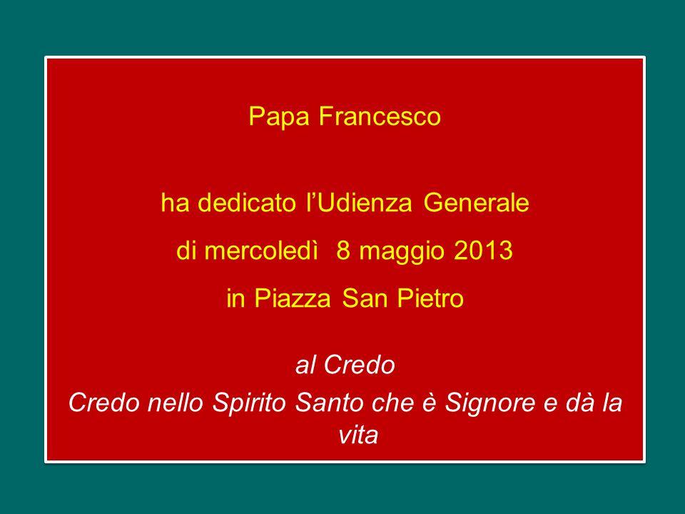 Papa Francesco ha dedicato l'Udienza Generale di mercoledì 8 maggio 2013 in Piazza San Pietro al Credo Credo nello Spirito Santo che è Signore e dà la vita