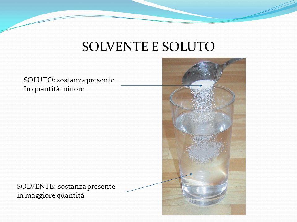 SOLVENTE E SOLUTO SOLUTO: sostanza presente In quantità minore