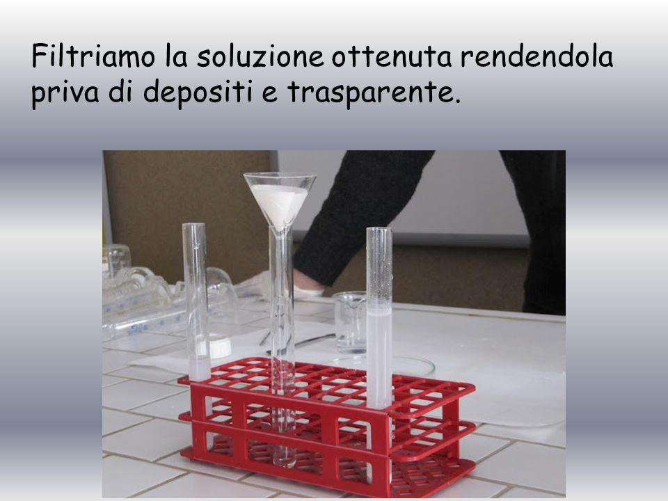 Filtriamo la soluzione ottenuta rendendola priva di depositi e trasparente.