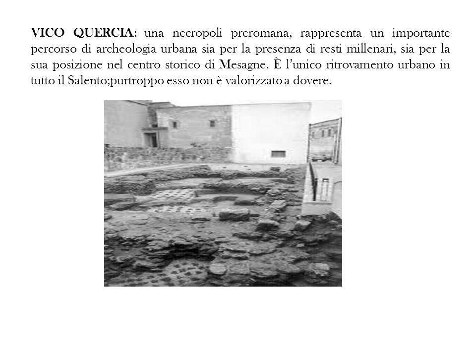 VICO QUERCIA: una necropoli preromana, rappresenta un importante percorso di archeologia urbana sia per la presenza di resti millenari, sia per la sua posizione nel centro storico di Mesagne.