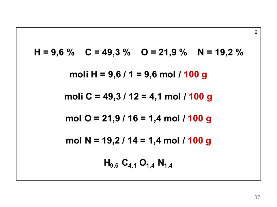 2 H = 9,6 % C = 49,3 % O = 21,9 % N = 19,2 % moli H = 9,6 / 1 = 9,6 mol / 100 g. moli C = 49,3 / 12 = 4,1 mol / 100 g.