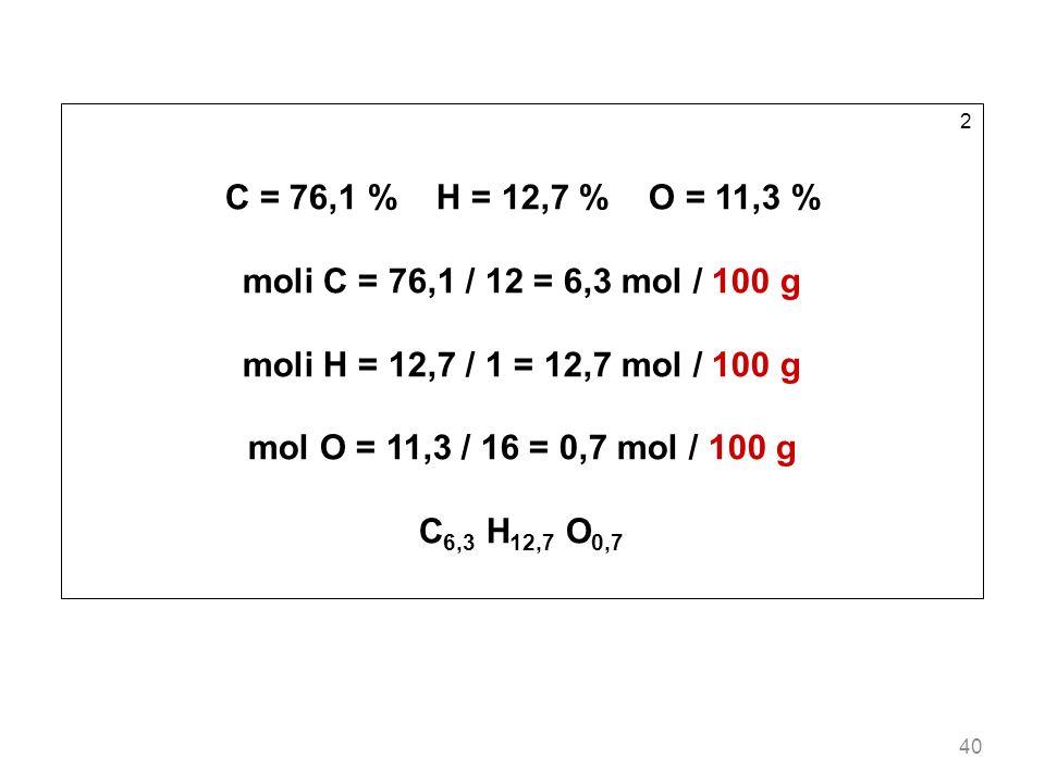 C = 76,1 % H = 12,7 % O = 11,3 % moli C = 76,1 / 12 = 6,3 mol / 100 g