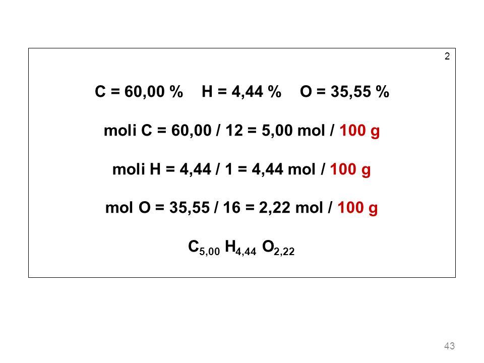 2 C = 60,00 % H = 4,44 % O = 35,55 % moli C = 60,00 / 12 = 5,00 mol / 100 g. moli H = 4,44 / 1 = 4,44 mol / 100 g.