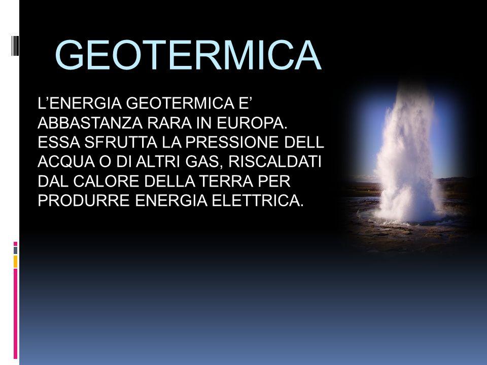 GEOTERMICA L'ENERGIA GEOTERMICA E' ABBASTANZA RARA IN EUROPA.