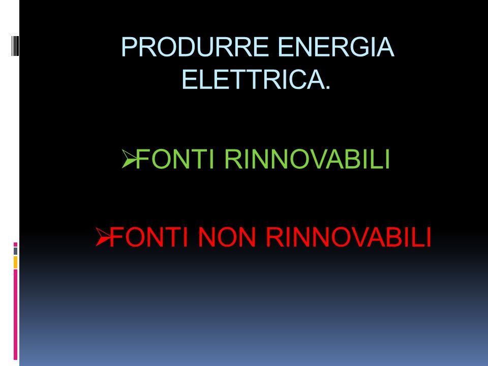PRODURRE ENERGIA ELETTRICA.