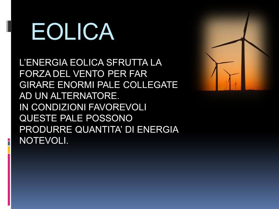 EOLICA L'ENERGIA EOLICA SFRUTTA LA FORZA DEL VENTO PER FAR GIRARE ENORMI PALE COLLEGATE AD UN ALTERNATORE.