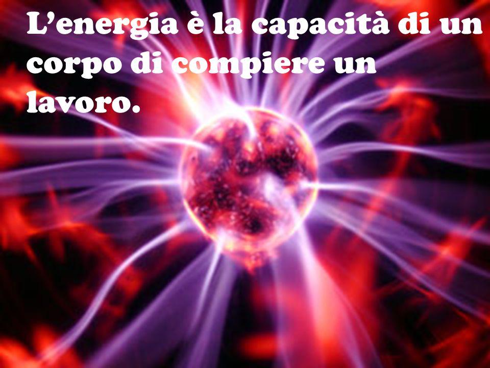 L'energia è la capacità di un corpo di compiere un lavoro.