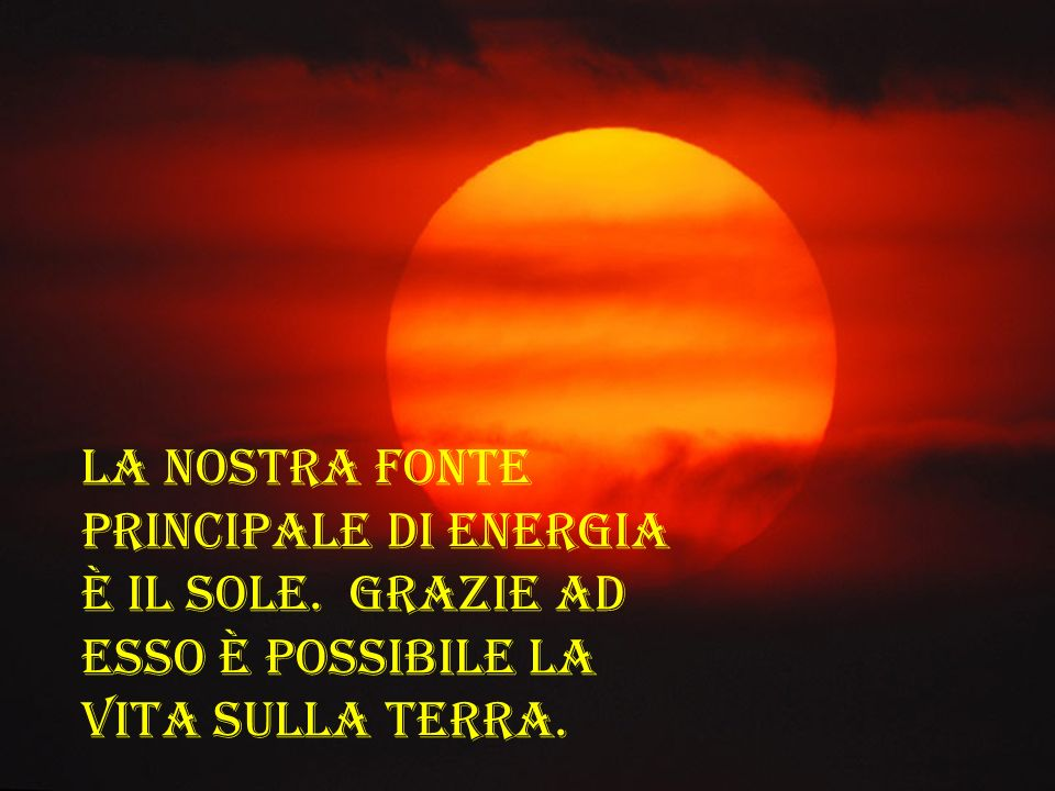 La nostra fonte principale di energia è il Sole
