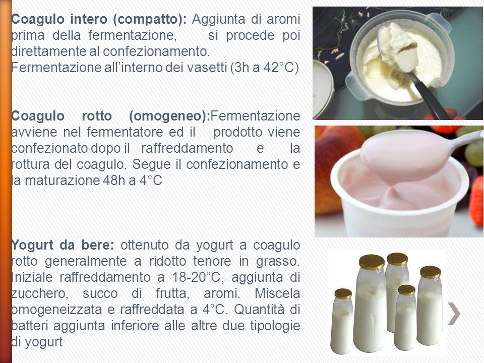 Coagulo intero (compatto): Aggiunta di aromi prima della fermentazione, si procede poi direttamente al confezionamento.