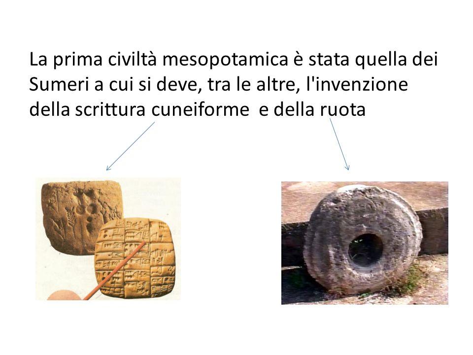 La prima civiltà mesopotamica è stata quella dei Sumeri a cui si deve, tra le altre, l invenzione della scrittura cuneiforme e della ruota
