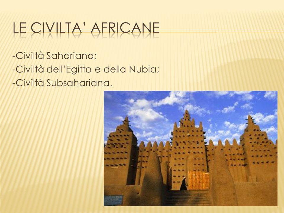 Le civilta' africane -Civiltà Sahariana; -Civiltà dell'Egitto e della Nubia; -Civiltà Subsahariana.