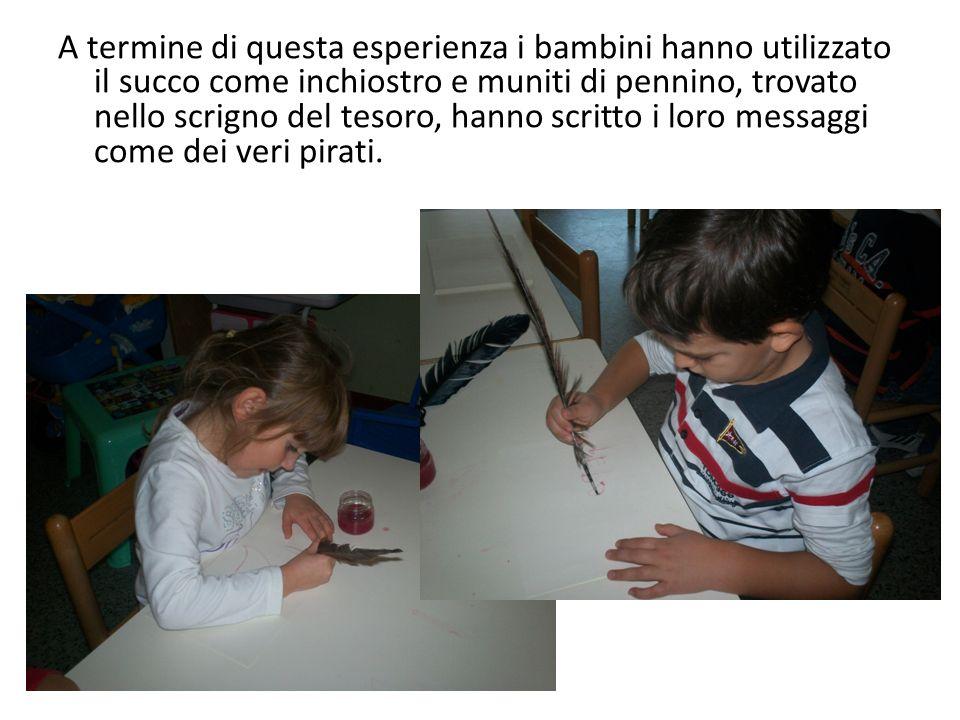 A termine di questa esperienza i bambini hanno utilizzato il succo come inchiostro e muniti di pennino, trovato nello scrigno del tesoro, hanno scritto i loro messaggi come dei veri pirati.