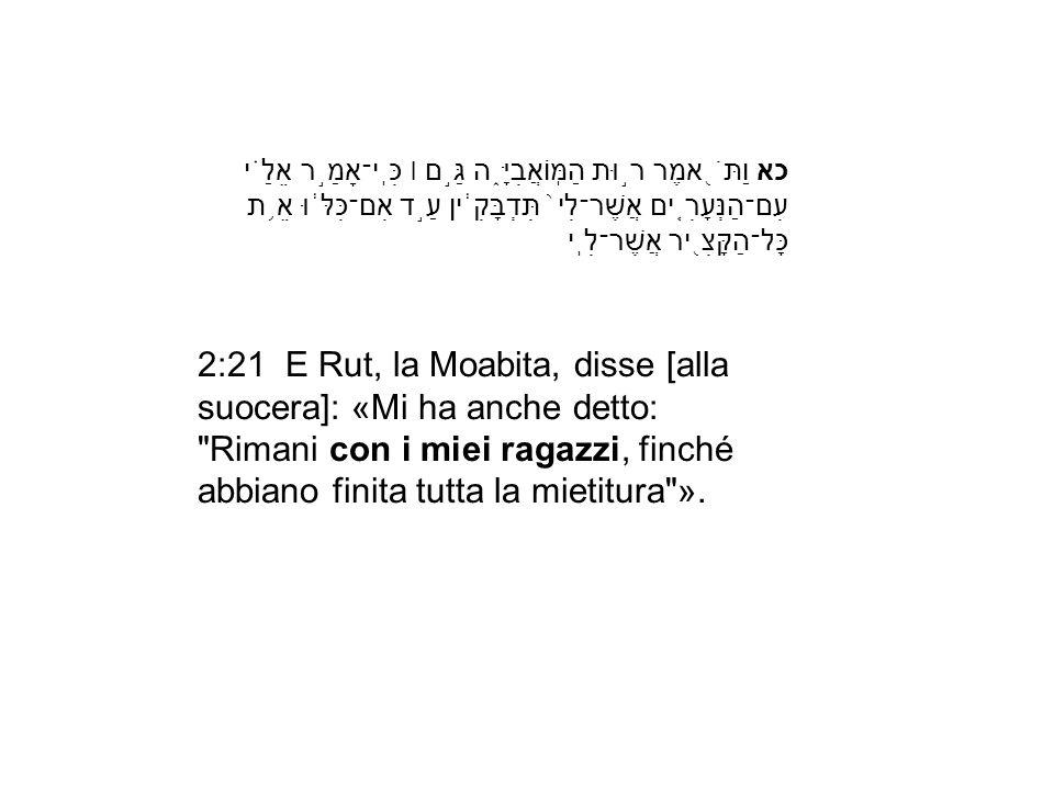 כא וַתֹּ֖אמֶר ר֣וּת הַמּֽוֹאֲבִיָּ֑ה גַּ֣ם ׀ כִּֽי־אָמַ֣ר אֵלַ֗י עִם־הַנְּעָרִ֤ים אֲשֶׁר־לִי֙ תִּדְבָּקִ֔ין עַ֣ד אִם־כִּלּ֔וּ אֵ֥ת כָּל־הַקָּצִ֖יר אֲשֶׁר־לִֽי