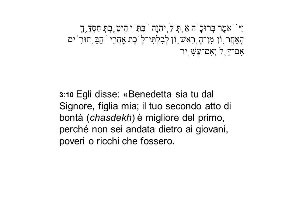 וַיֹּ֗אמֶר בְּרוּכָ֨ה אַ֤תְּ לַֽיהוָה֙ בִּתִּ֔י הֵיטַ֛בְתְּ חַסְדֵּ֥ךְ הָאַֽחֲר֖וֹן מִן־הָֽרִאשׁ֑וֹן לְבִלְתִּי־לֶ֗כֶת אַֽחֲרֵי֙ הַבַּ֣חוּרִ֔ים אִם־דַּ֖ל וְאִם־עָשִֽׁיר
