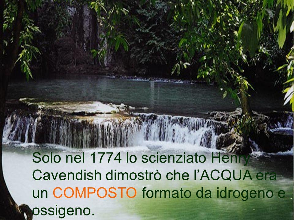 Solo nel 1774 lo scienziato Henry Cavendish dimostrò che l'ACQUA era un COMPOSTO formato da idrogeno e ossigeno.