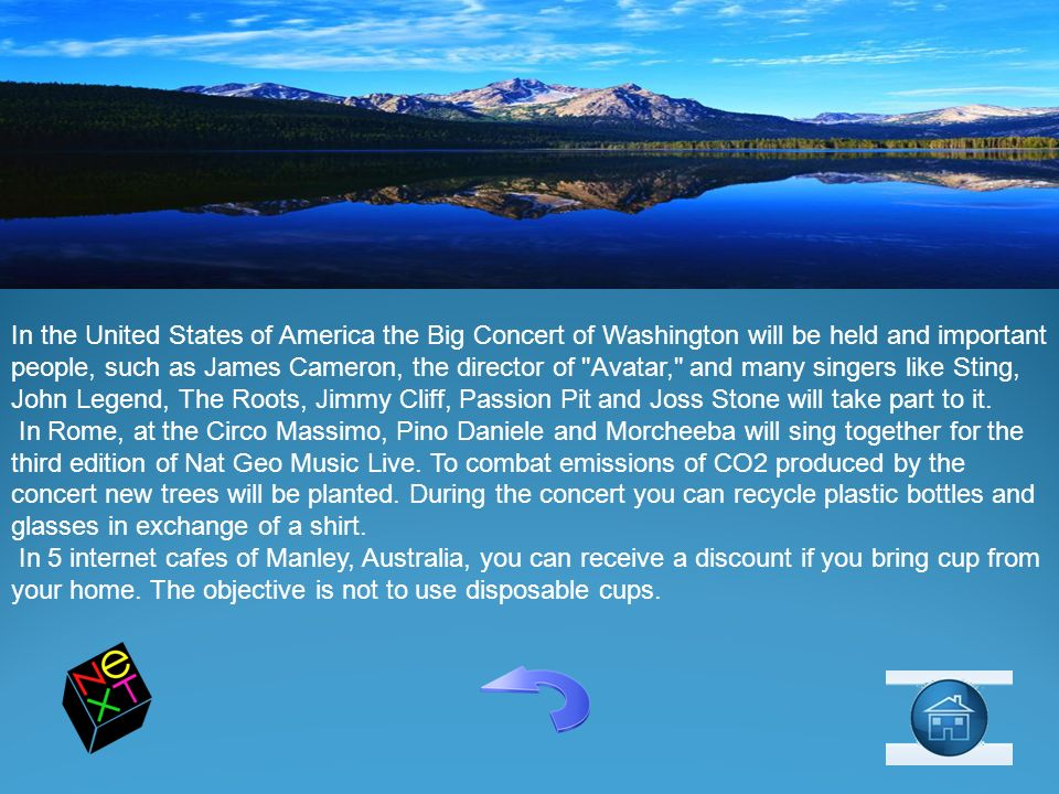 In the United States of America the Big Concert of Washington will be held and important people, such as James Cameron, the director of Avatar, and many singers like Sting, John Legend, The Roots, Jimmy Cliff, Passion Pit and Joss Stone will take part to it.