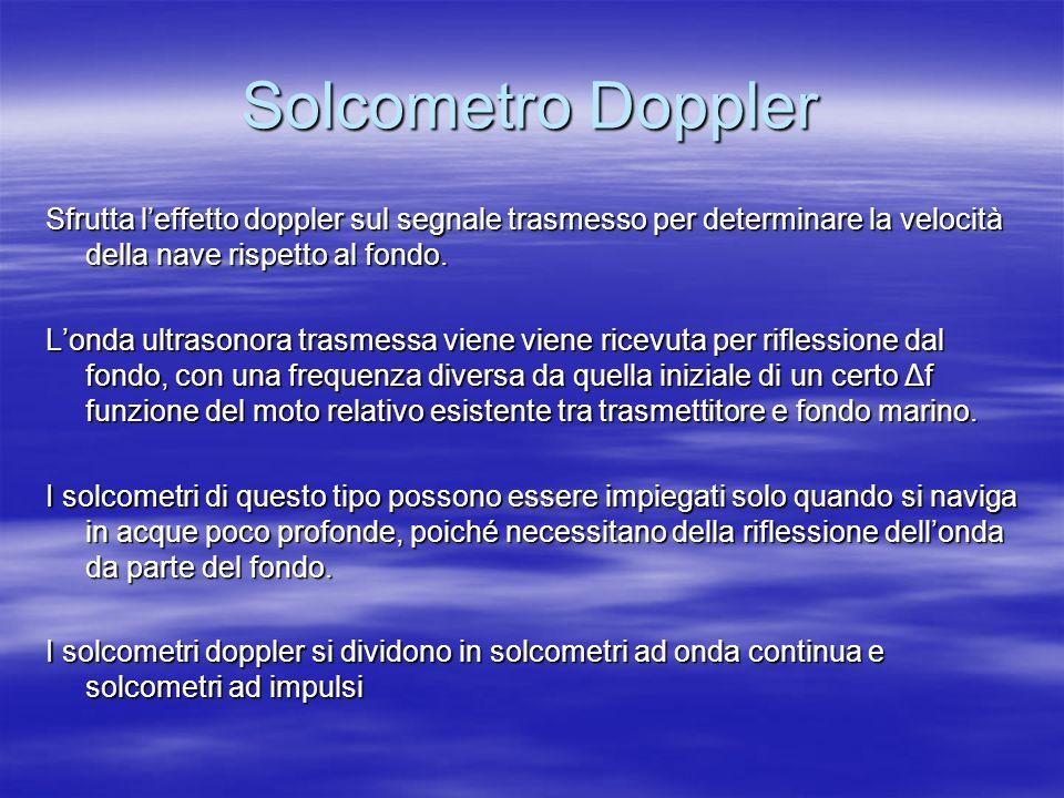 Solcometro Doppler Sfrutta l'effetto doppler sul segnale trasmesso per determinare la velocità della nave rispetto al fondo.
