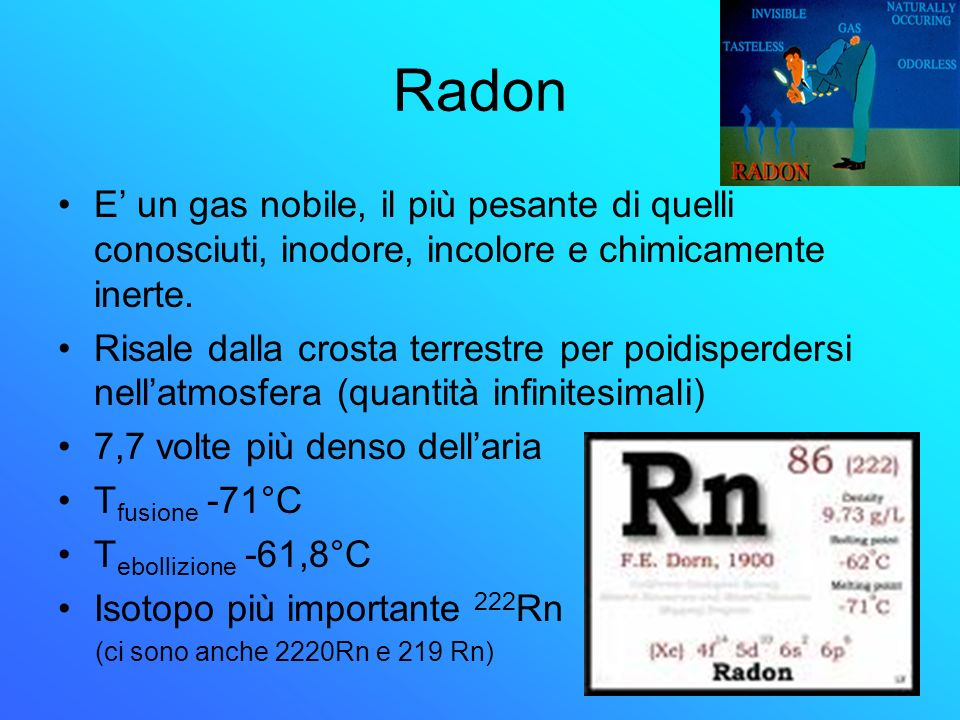 Radon E' un gas nobile, il più pesante di quelli conosciuti, inodore, incolore e chimicamente inerte.