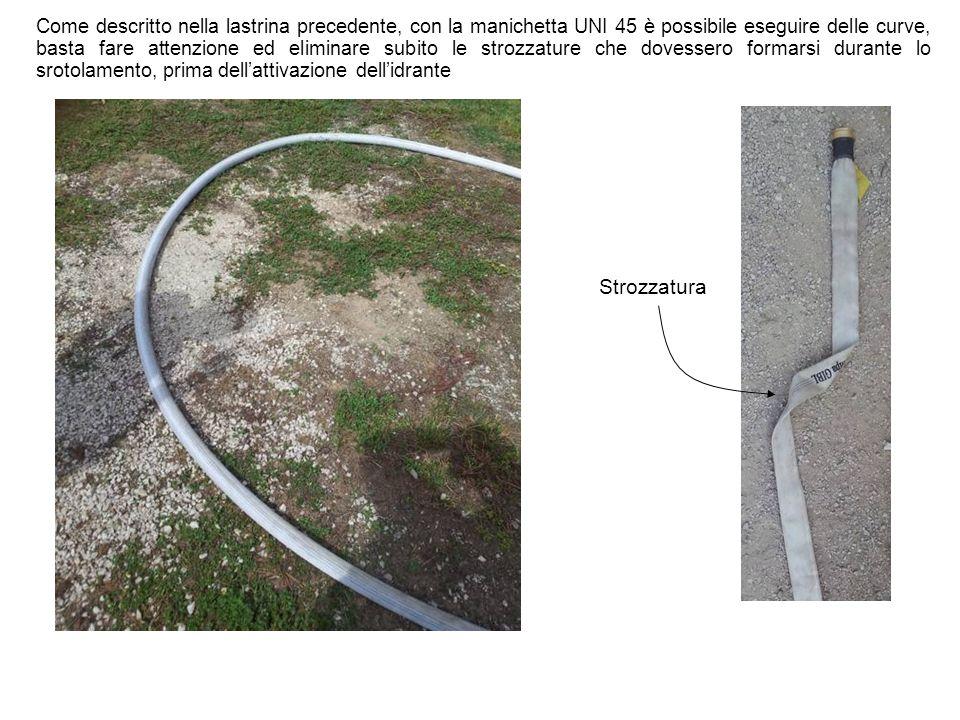 Come descritto nella lastrina precedente, con la manichetta UNI 45 è possibile eseguire delle curve, basta fare attenzione ed eliminare subito le strozzature che dovessero formarsi durante lo srotolamento, prima dell'attivazione dell'idrante