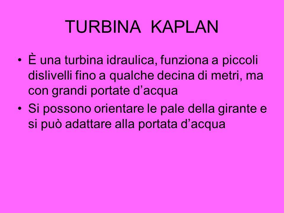 TURBINA KAPLAN È una turbina idraulica, funziona a piccoli dislivelli fino a qualche decina di metri, ma con grandi portate d'acqua.