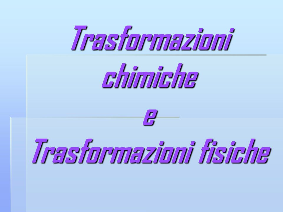 Trasformazioni chimiche e Trasformazioni fisiche