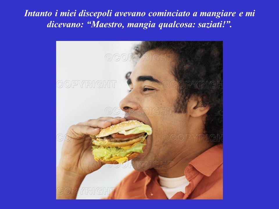 Intanto i miei discepoli avevano cominciato a mangiare e mi dicevano: Maestro, mangia qualcosa: saziati! .