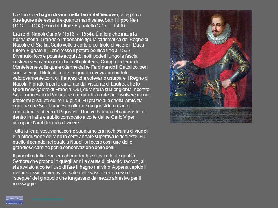 La storia dei bagni di vino nella terra del Vesuvio, è legata a due figure interessanti e quanto mai diverse: San Filippo Neri (1515 - 1595) e un tal Ettore Pignatelli (1517 - 1586).