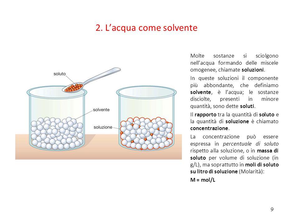 2. L'acqua come solvente Molte sostanze si sciolgono nell'acqua formando delle miscele omogenee, chiamate soluzioni.