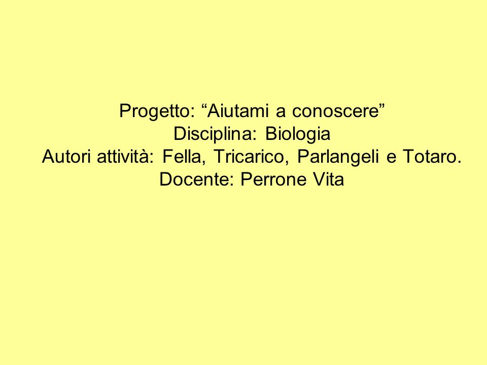 Progetto: Aiutami a conoscere Disciplina: Biologia Autori attività: Fella, Tricarico, Parlangeli e Totaro.