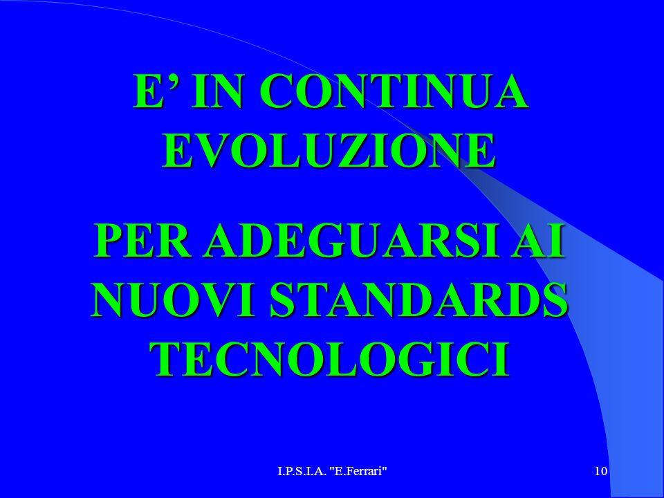 E' IN CONTINUA EVOLUZIONE PER ADEGUARSI AI NUOVI STANDARDS TECNOLOGICI